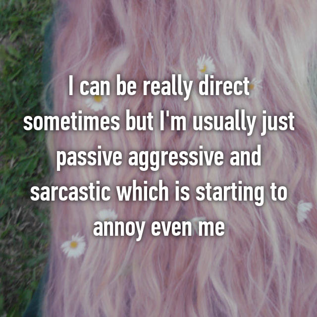 I can be really direct sometimes but I'm usually just passive aggressive and sarcastic which is starting to annoy even me