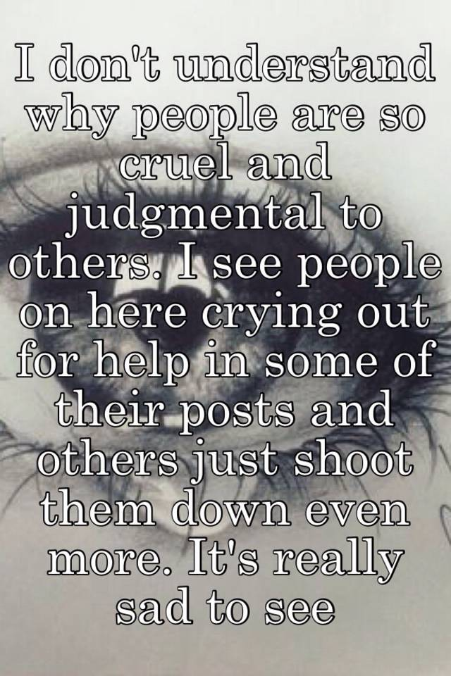 I dont understand why people are so cruel and judgmental