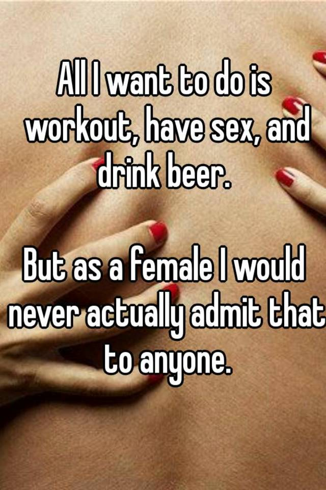 All I want to do is workout, have sex, and drink beer  But as a