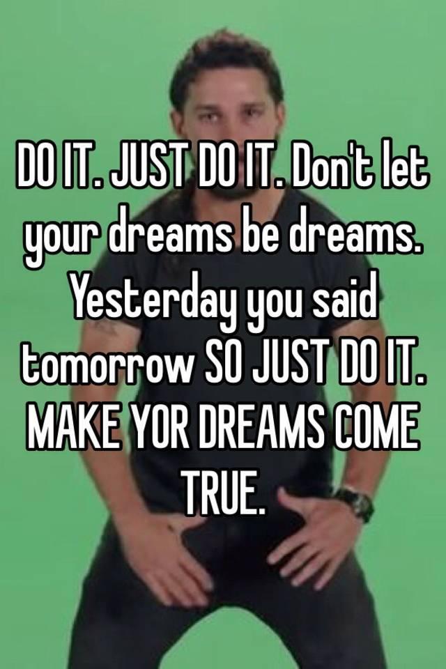 0517f9012e33ff654015b3bd7e45463f1e5199?v=3 do it just do it don't let your dreams be dreams yesterday you