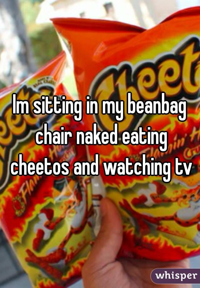 Im Sitting In My Beanbag Chair Naked Eating Cheetos And Watching Tv