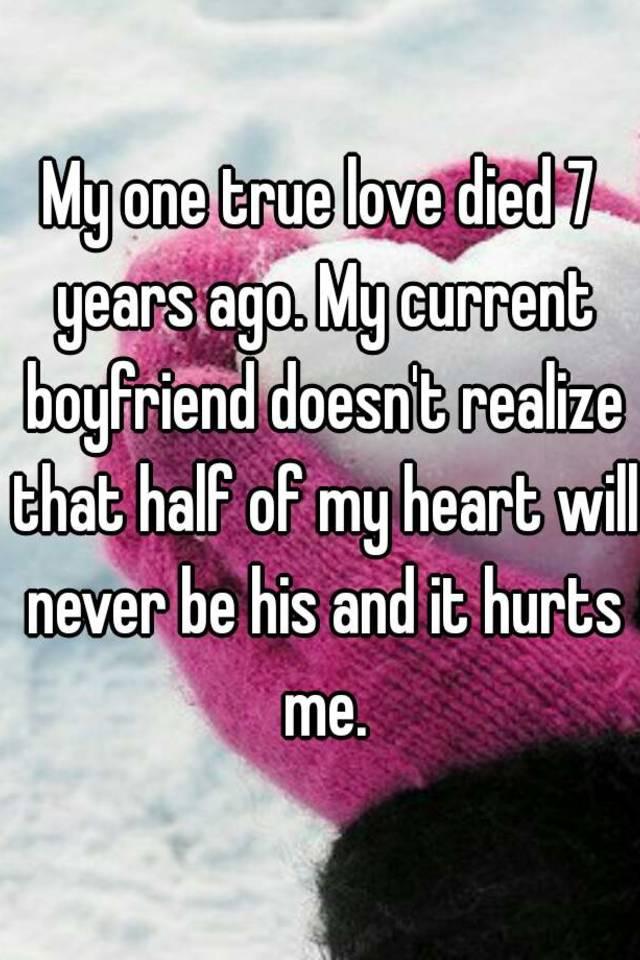 My one true love died 7 years ago  My current boyfriend
