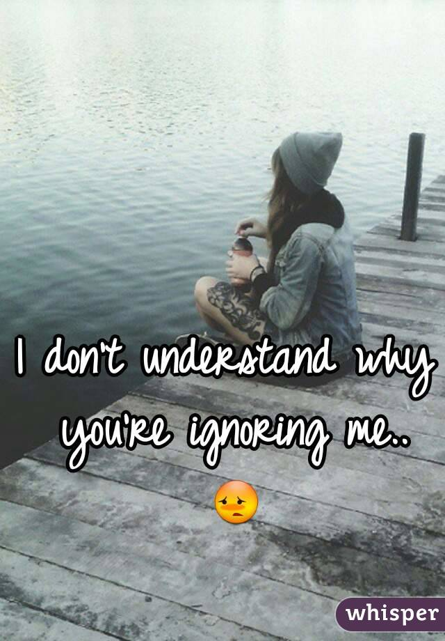 U why ignore me do Why Is