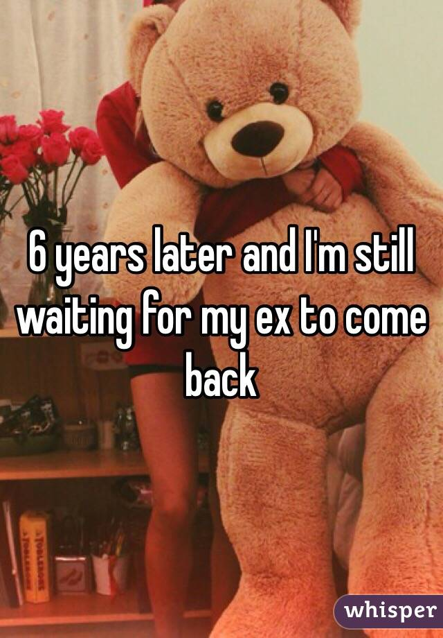 6 years later and I'm still waiting for my ex to come back