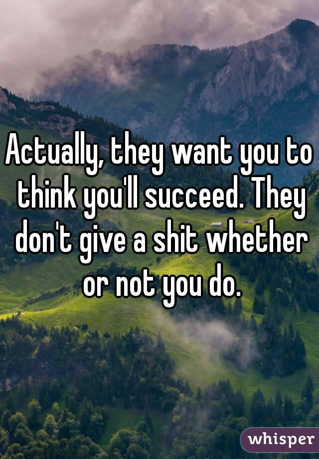 Actually, they want you to think you'll succeed. They don't give a shit whether or not you do.