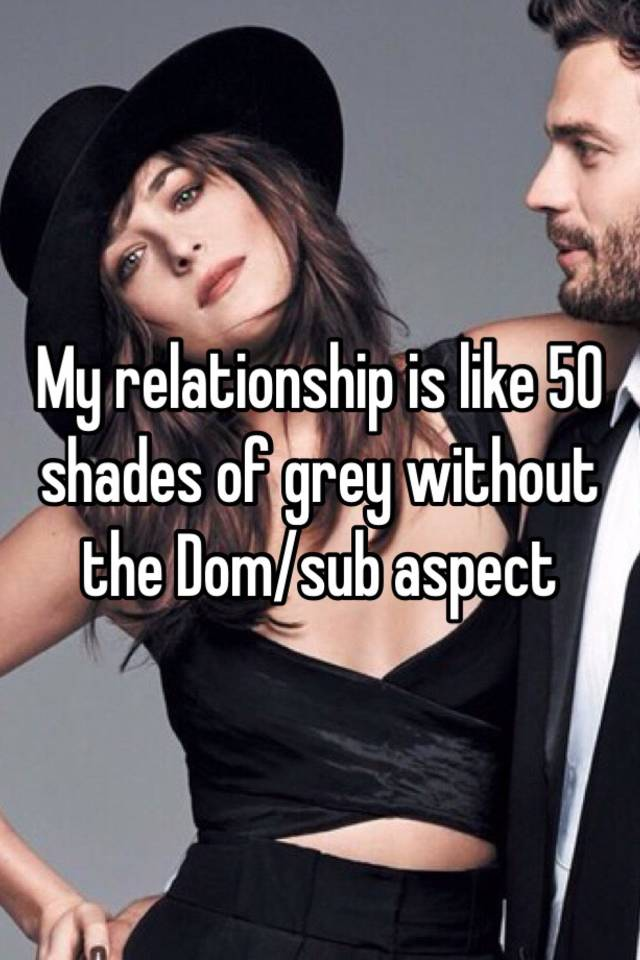 My Relationship Is Like 50 Shades Of Grey Without The Domsub Aspect