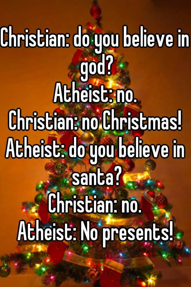 Christian: do you believe in god? Atheist: no. Christian: no ...