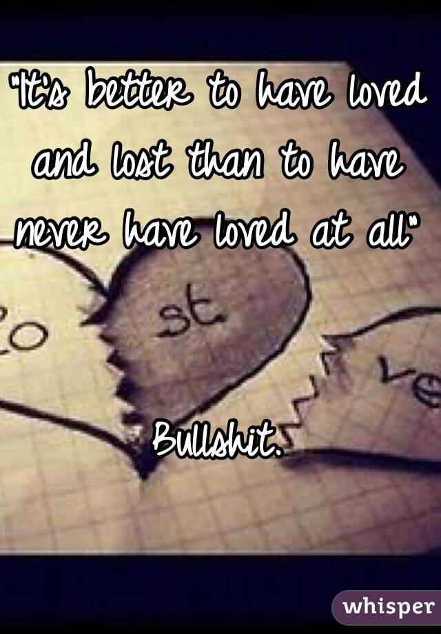 its better to have loved and lost