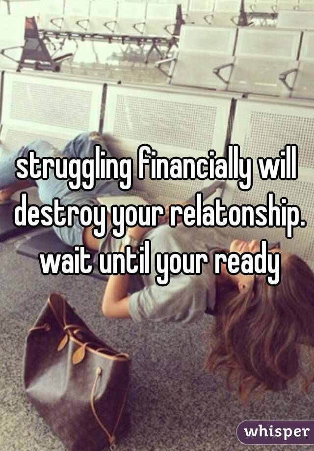 struggling financially will destroy your relatonship. wait until your ready
