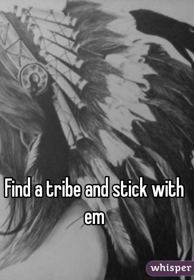 Find a tribe and stick with em