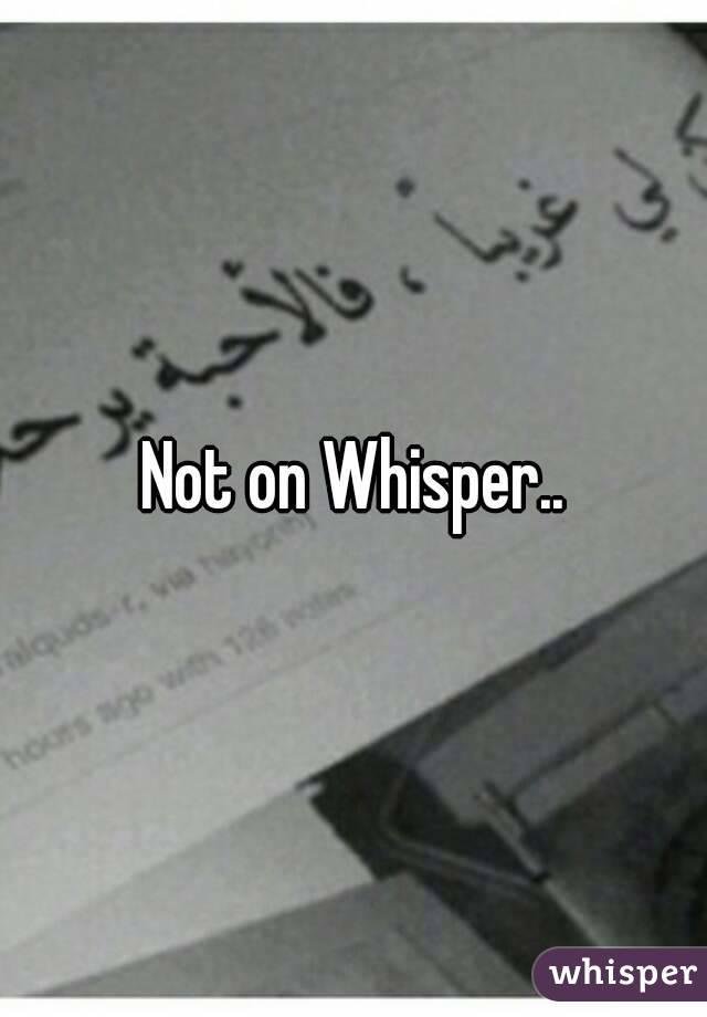 Not on Whisper..