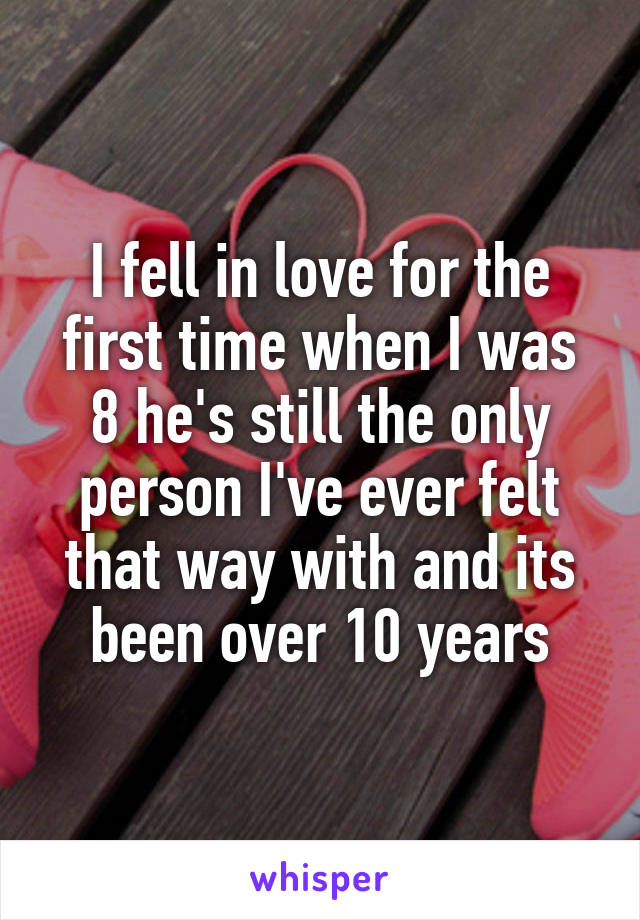 I fell in love for the first time when I was 8 he's still the only person I've ever felt that way with and its been over 10 years