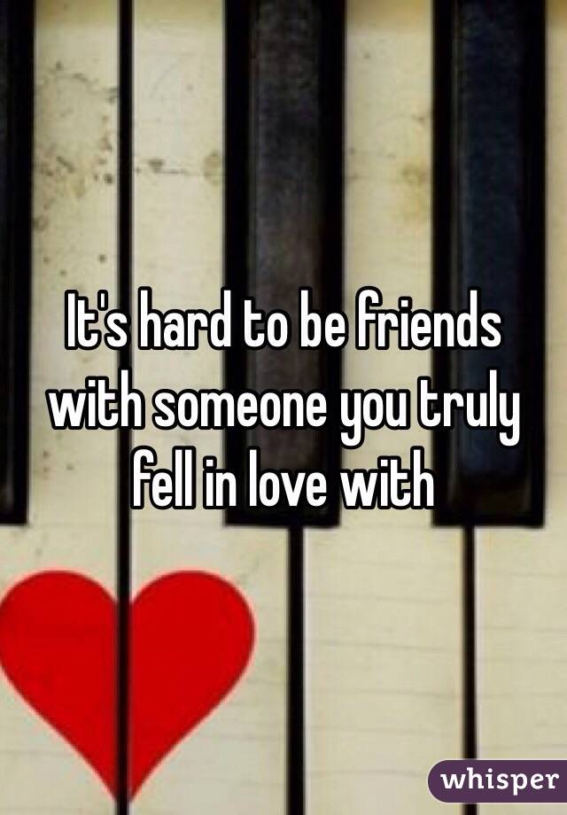 It's hard to be friends with someone you truly fell in love with