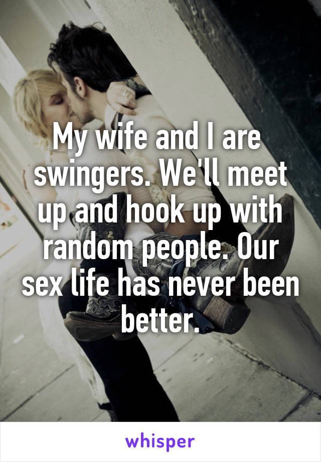 My wife and I are  swingers. We'll meet up and hook up with random people. Our sex life has never been better.