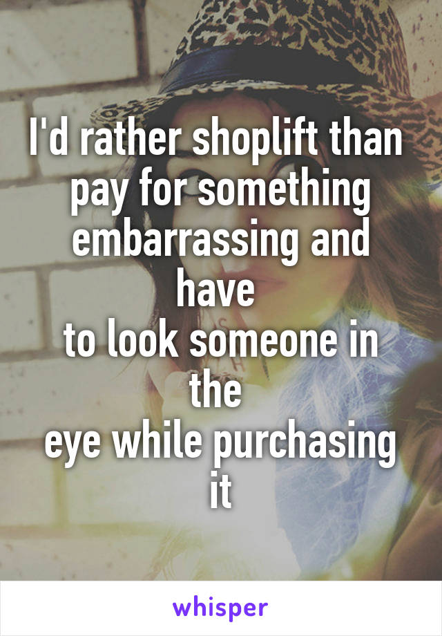 I'd rather shoplift than  pay for something embarrassing and have  to look someone in the  eye while purchasing it