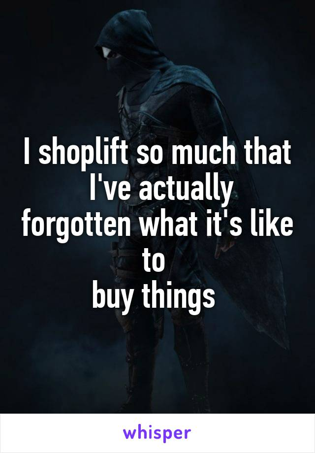 I shoplift so much that  I've actually forgotten what it's like to  buy things