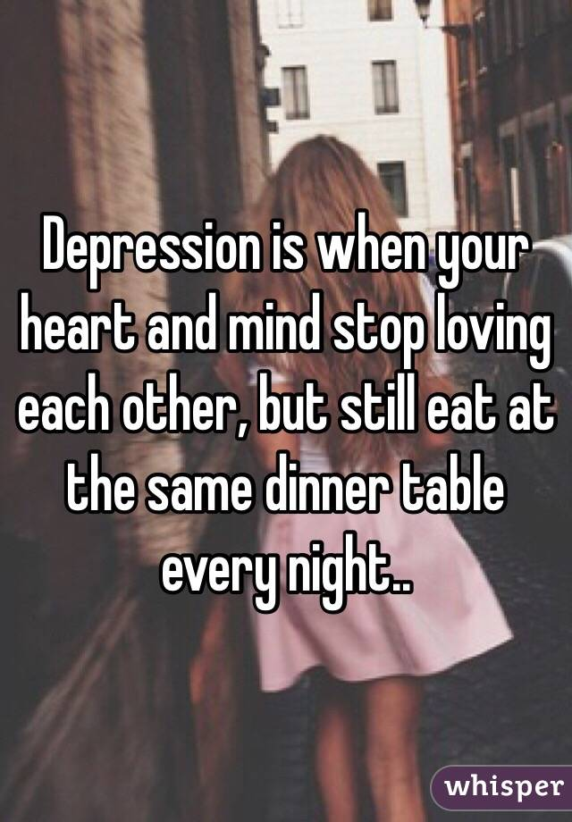 Depression is when your heart and mind stop loving each other, but still eat at the same dinner table every night..