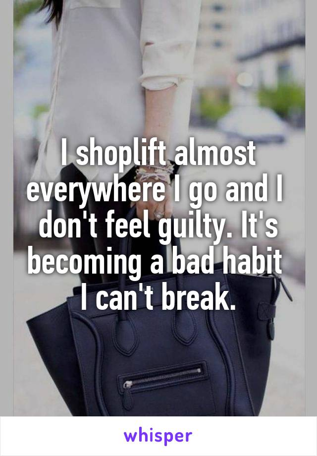 I shoplift almost everywhere I go and I  don't feel guilty. It's becoming a bad habit  I can't break.