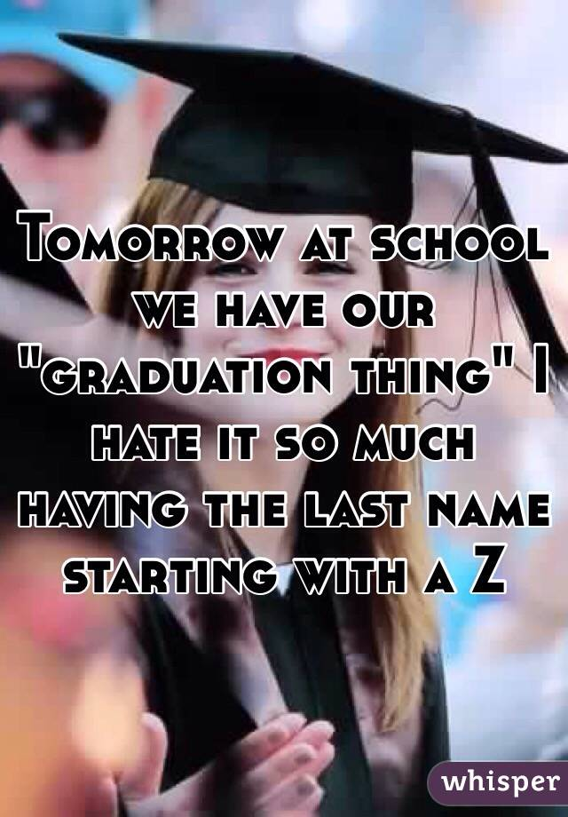 """Tomorrow at school we have our """"graduation thing"""" I hate it so much having the last name starting with a Z"""