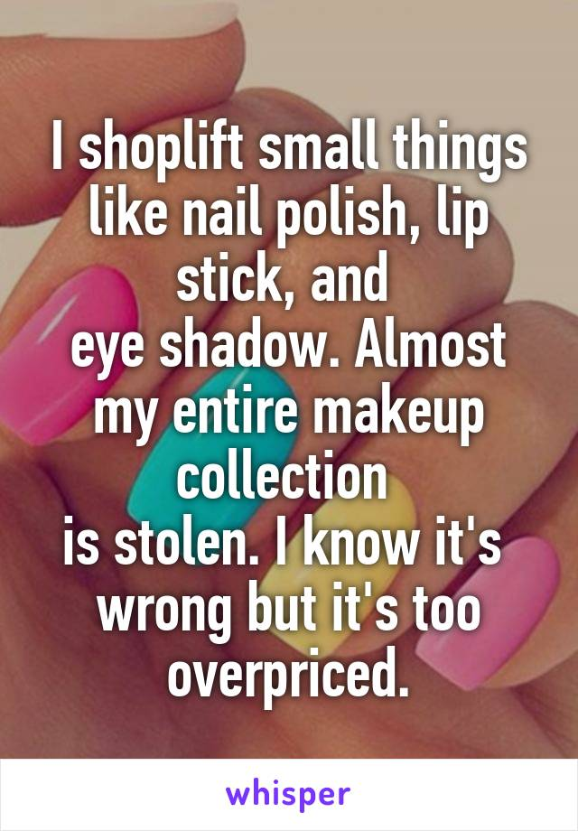 I shoplift small things like nail polish, lip stick, and  eye shadow. Almost my entire makeup collection  is stolen. I know it's  wrong but it's too overpriced.