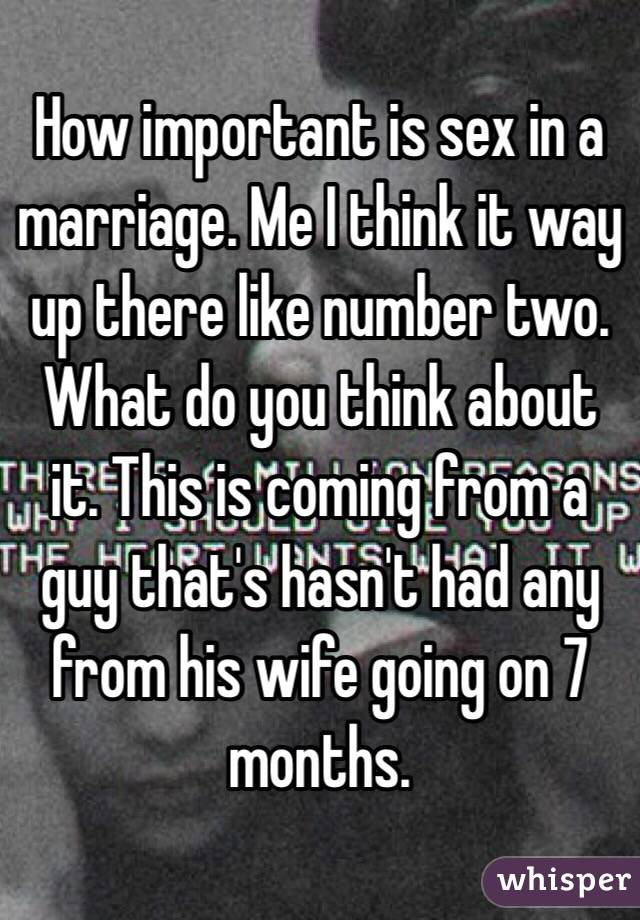 How important is sex in a marriage. Me I think it way up there like number two. What do you think about it. This is coming from a guy that's hasn't had any from his wife going on 7 months.