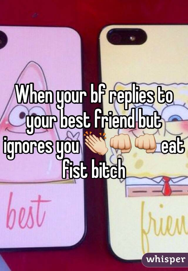 When your bf replies to your best friend but ignores you 👏👊👊 eat fist bitch