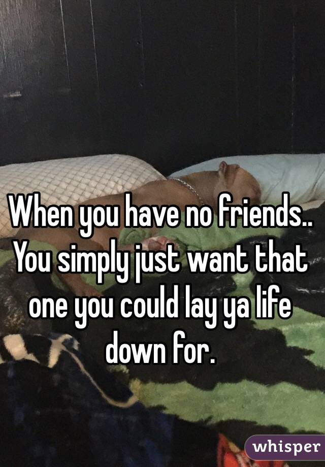 When you have no friends..  You simply just want that one you could lay ya life down for.