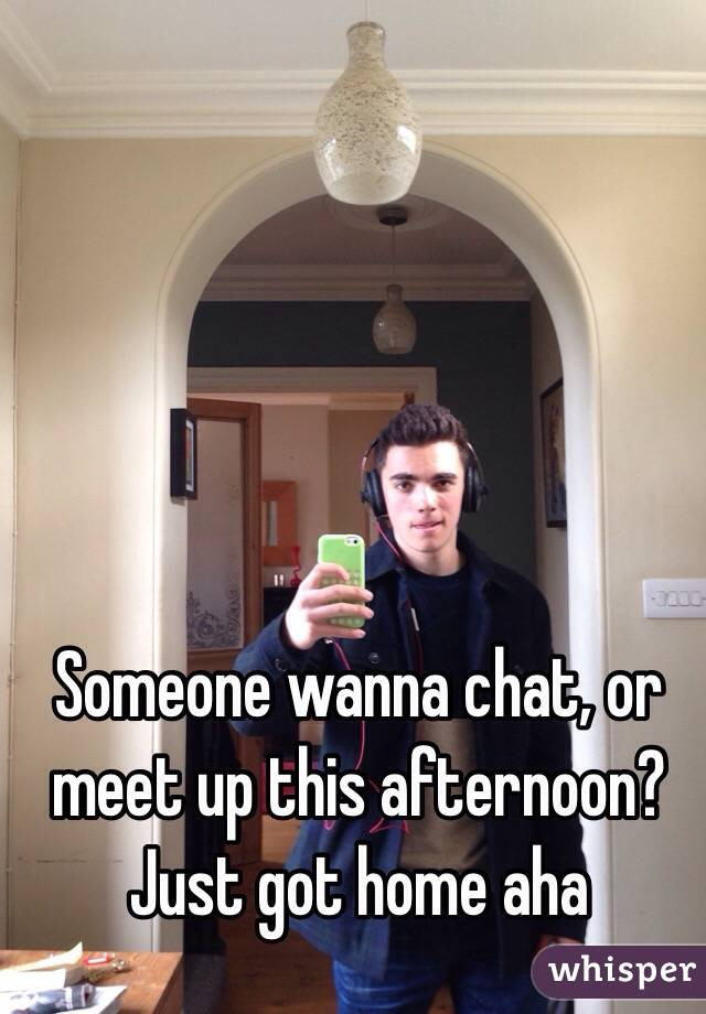 Someone wanna chat, or meet up this afternoon? Just got home aha