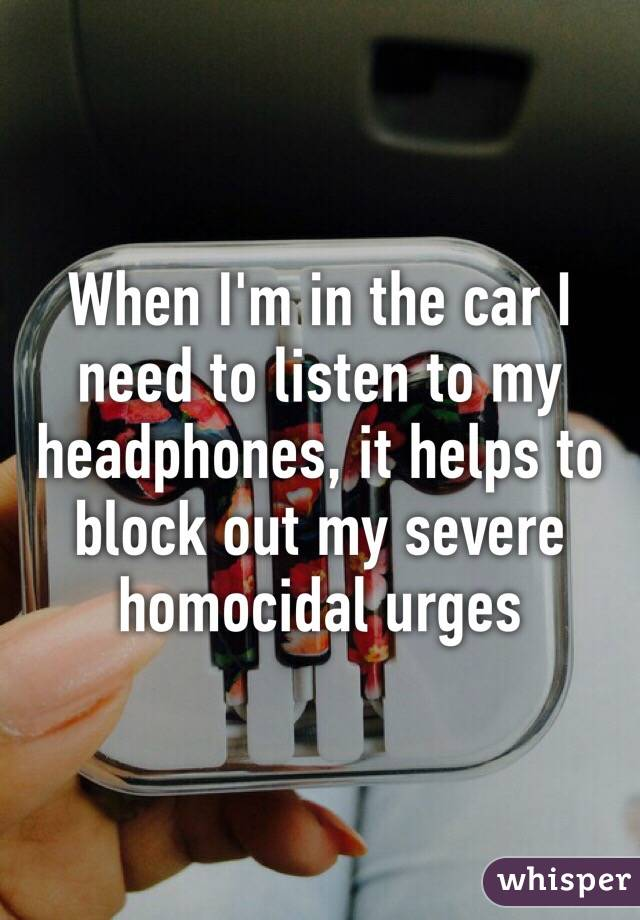 When I'm in the car I need to listen to my headphones, it helps to block out my severe homocidal urges