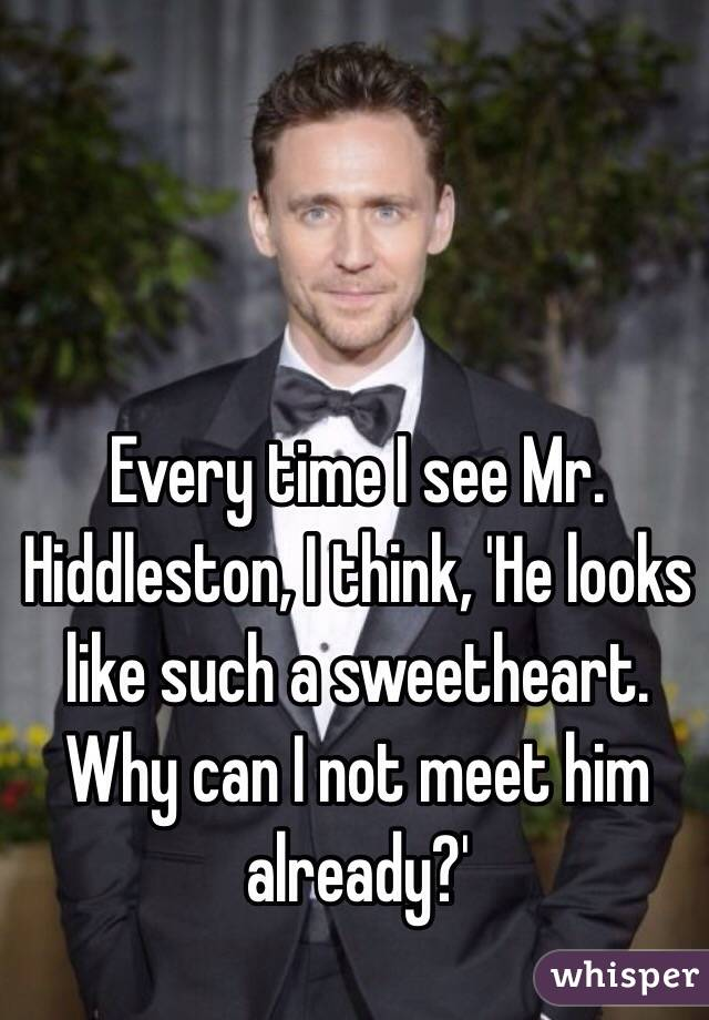 Every time I see Mr. Hiddleston, I think, 'He looks like such a sweetheart. Why can I not meet him already?'