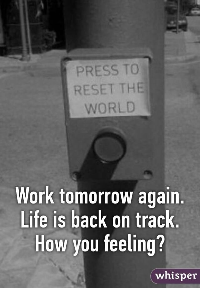 Work tomorrow again. Life is back on track. How you feeling?