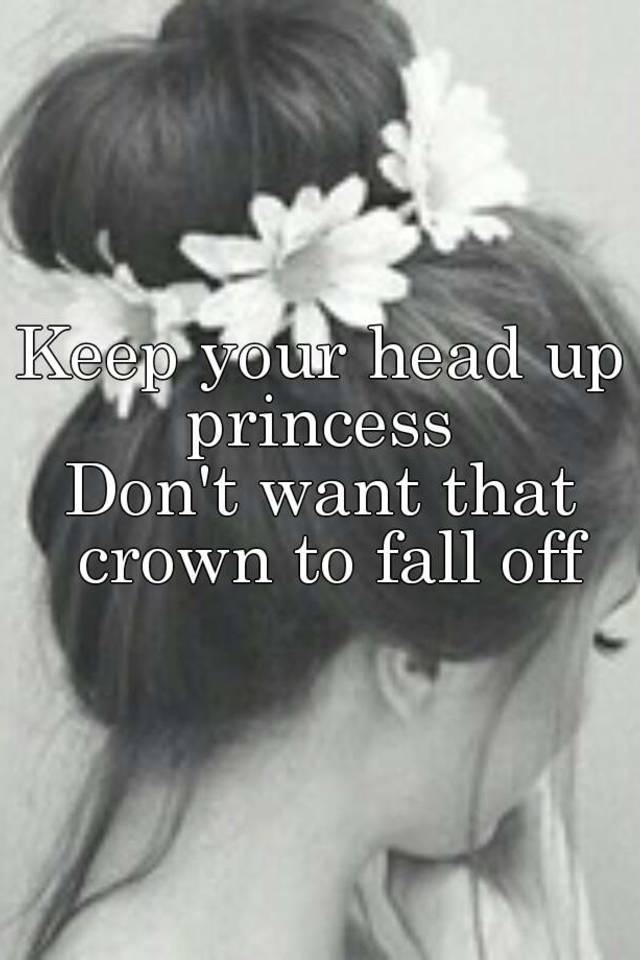 Keep Your Head Up Princess Don't Want That Crown To Fall Off