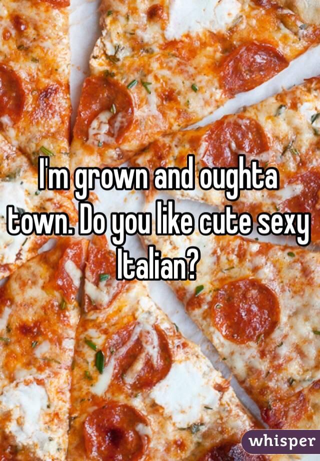 I'm grown and oughta town. Do you like cute sexy Italian?