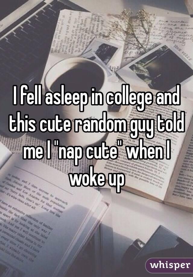 "I fell asleep in college and this cute random guy told me I ""nap cute"" when I woke up"