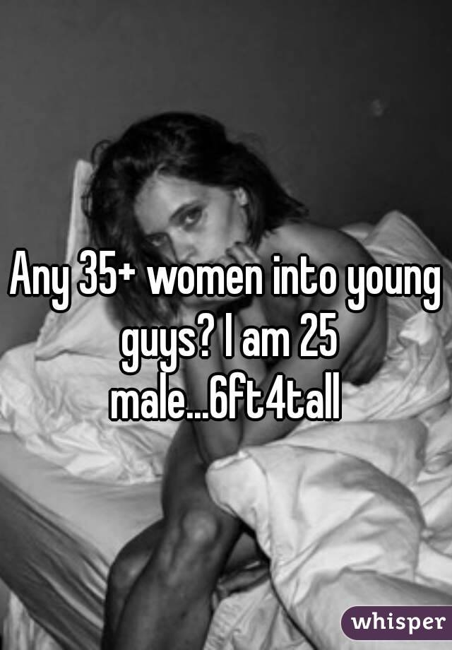 Any 35+ women into young guys? I am 25 male...6ft4tall