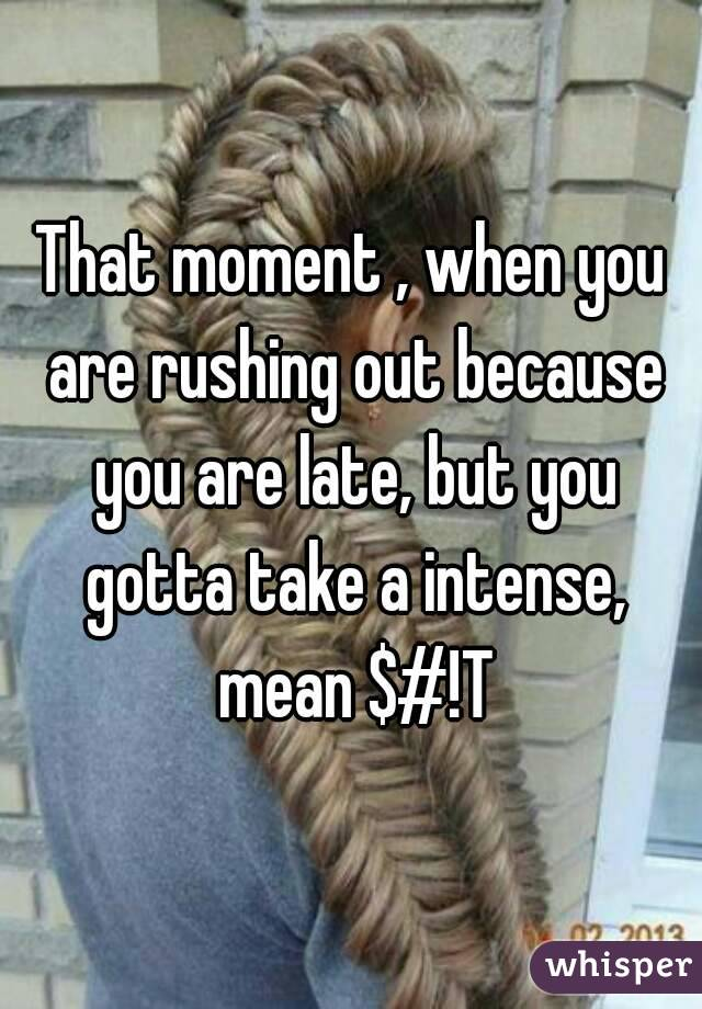 That moment , when you are rushing out because you are late, but you gotta take a intense, mean $#!T