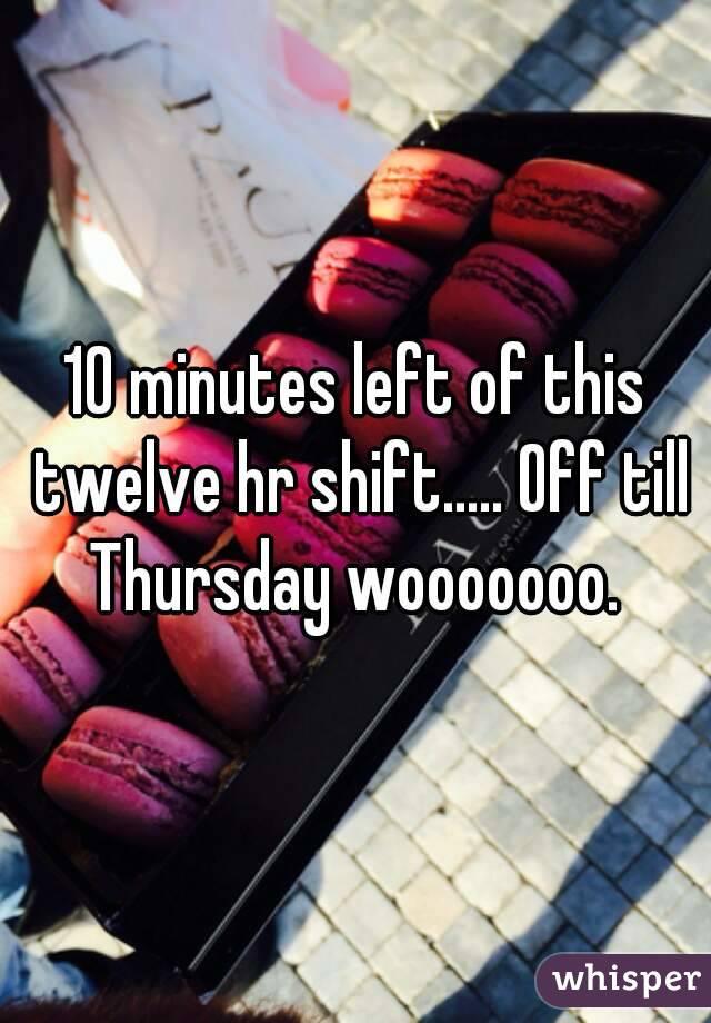 10 minutes left of this twelve hr shift..... Off till Thursday wooooooo.