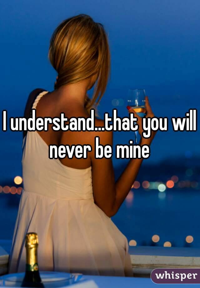 I understand...that you will never be mine