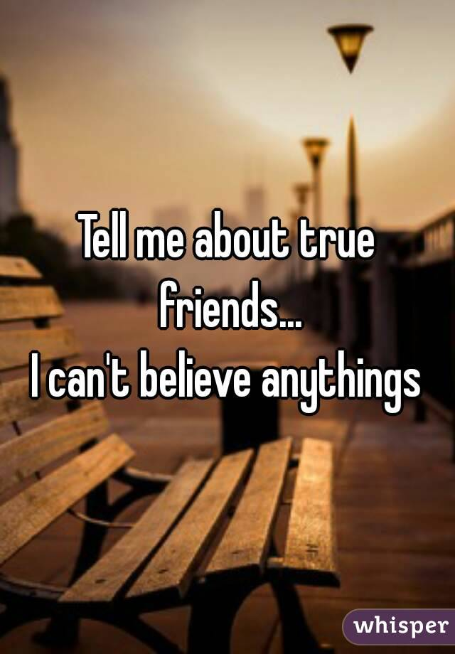 Tell me about true friends... I can't believe anythings