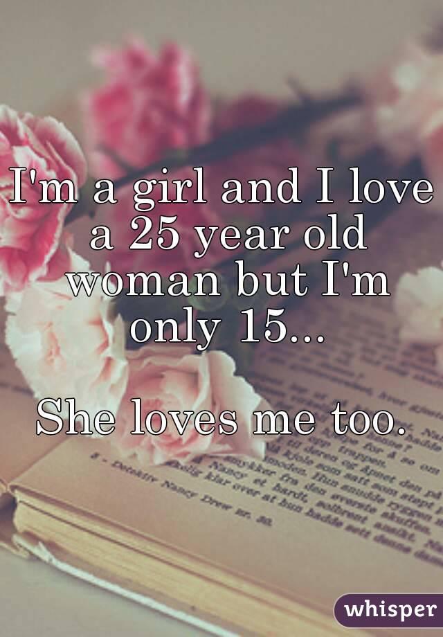 I'm a girl and I love a 25 year old woman but I'm only 15...  She loves me too.