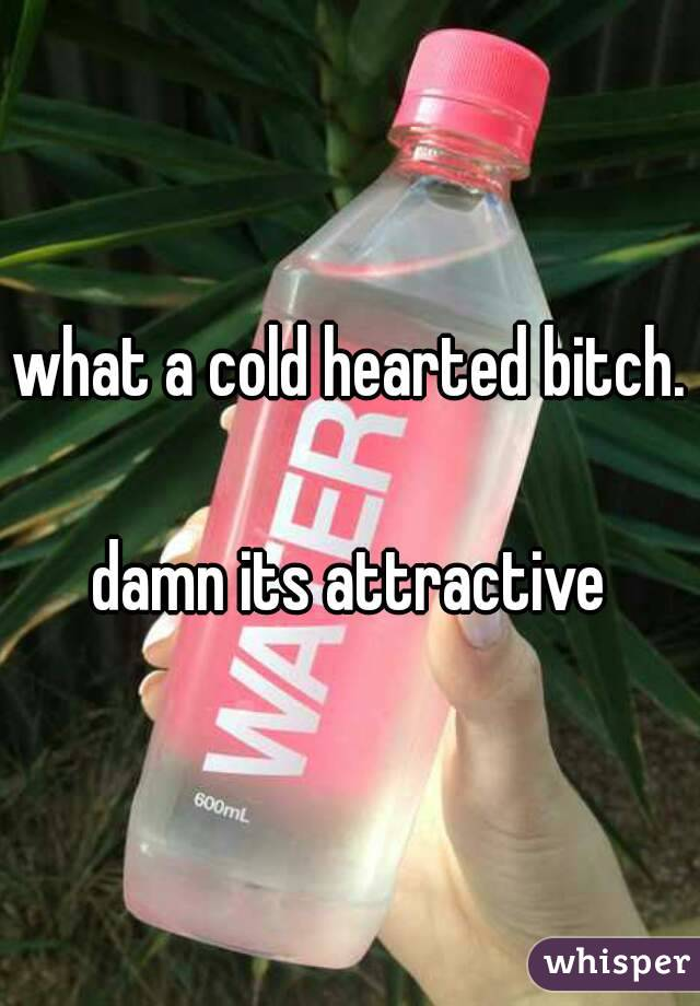 what a cold hearted bitch.  damn its attractive