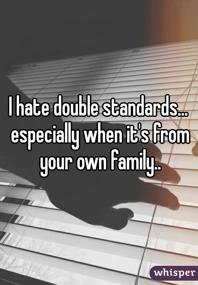 I hate double standards... especially when it's from your own family..