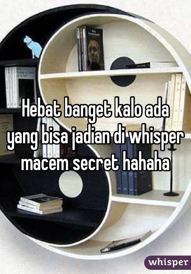 Hebat banget kalo ada yang bisa jadian di whisper macem secret hahaha