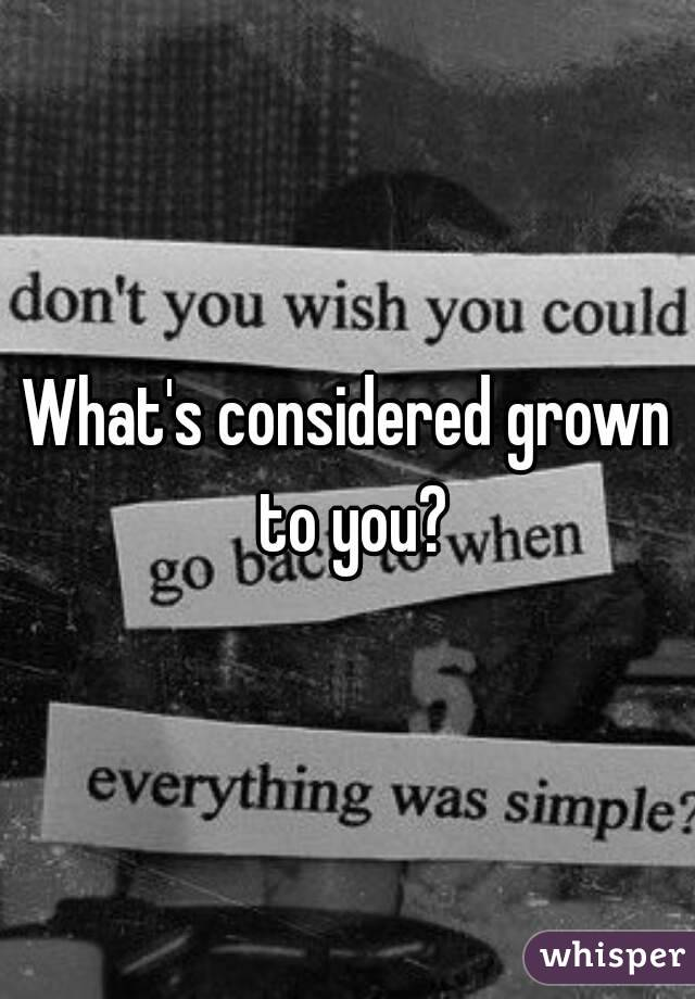 What's considered grown to you?