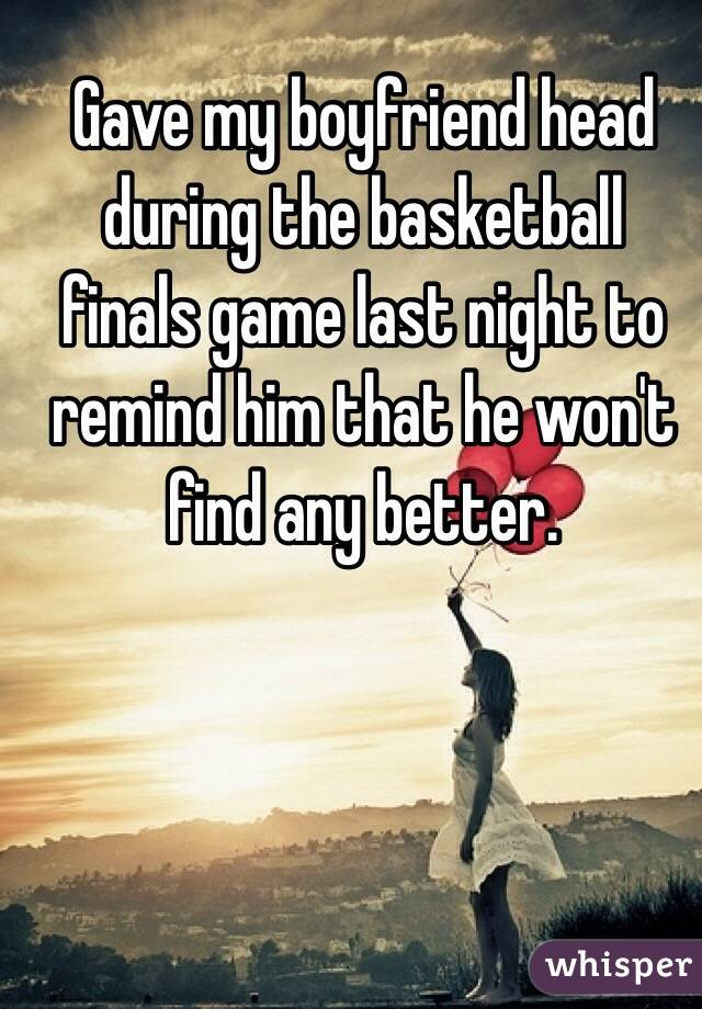 Gave my boyfriend head during the basketball finals game last night to remind him that he won't find any better.
