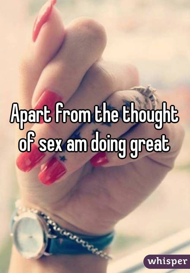 Apart from the thought of sex am doing great