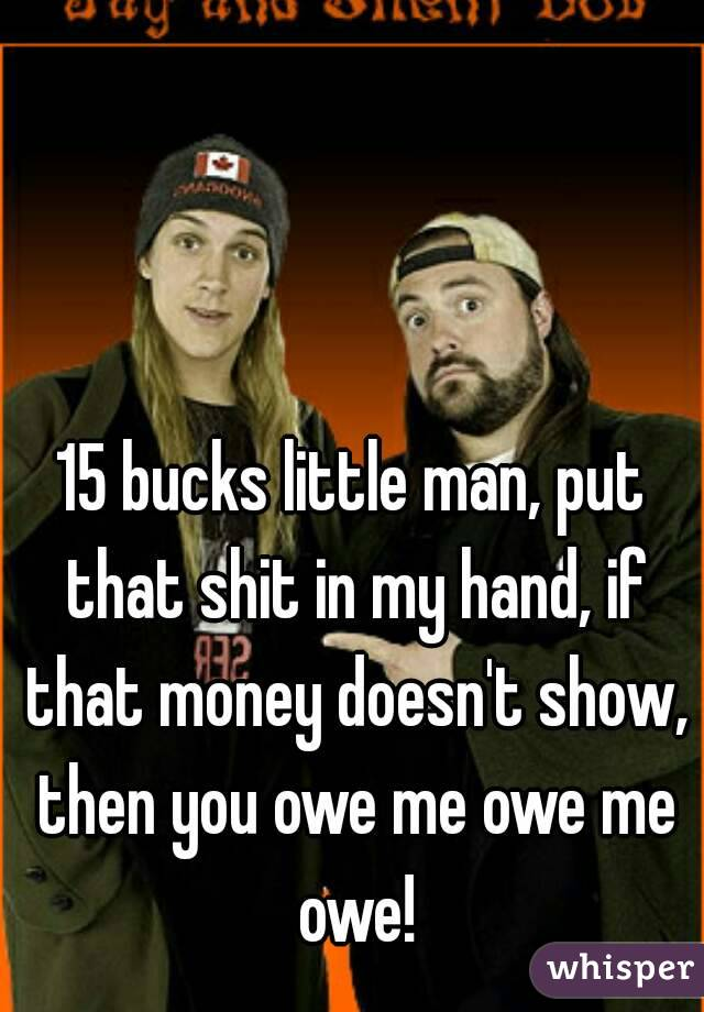 15 bucks little man, put that shit in my hand, if that money doesn't show, then you owe me owe me owe!