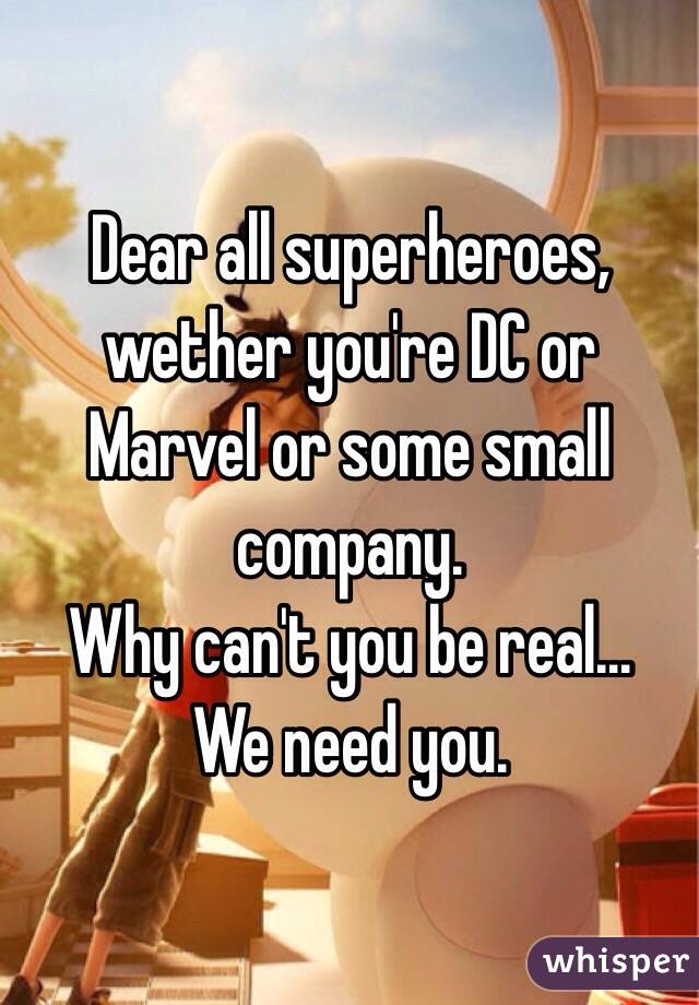Dear all superheroes, wether you're DC or Marvel or some small company. Why can't you be real... We need you.