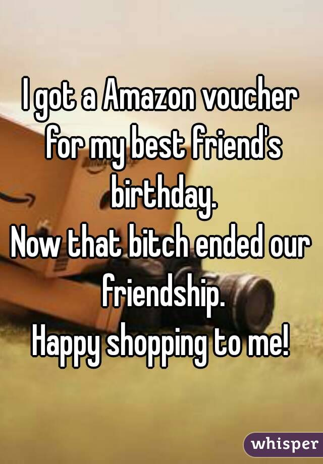 I got a Amazon voucher for my best friend's birthday. Now that bitch ended our friendship. Happy shopping to me!