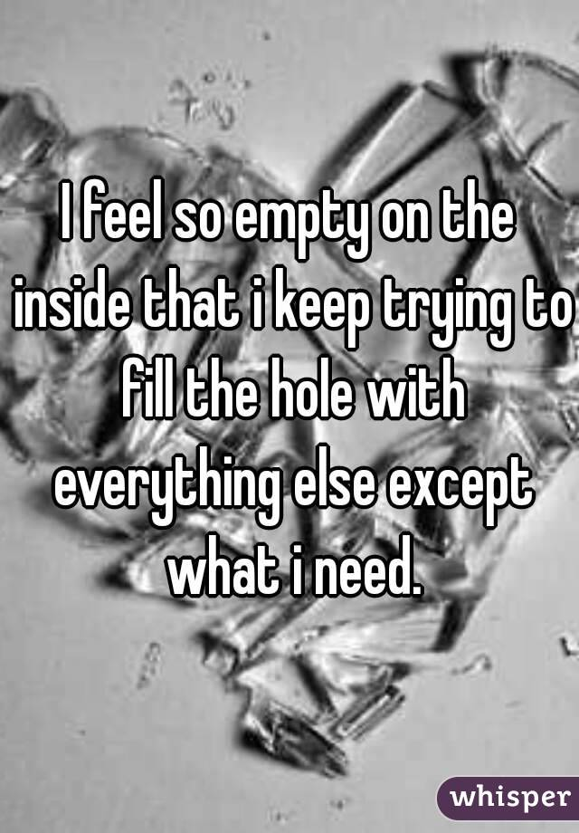 I feel so empty on the inside that i keep trying to fill the hole with everything else except what i need.